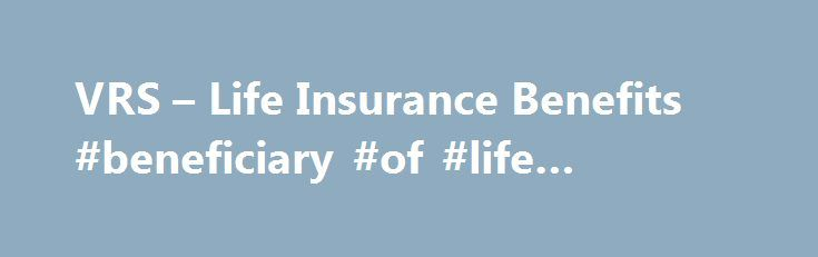 VRS – Life Insurance Benefits #beneficiary #of #life #insurance http://seattle.remmont.com/vrs-life-insurance-benefits-beneficiary-of-life-insurance/  # Life Insurance Benefits Life Insurance Benefits If your employer participates in the VRS Group Life Insurance Program, you are covered from the first day of employment. Your employer may pay your portion of the premiums for basic group life insurance coverage. If you are covered under the Basic Group Life Insurance Program, you are eligible…