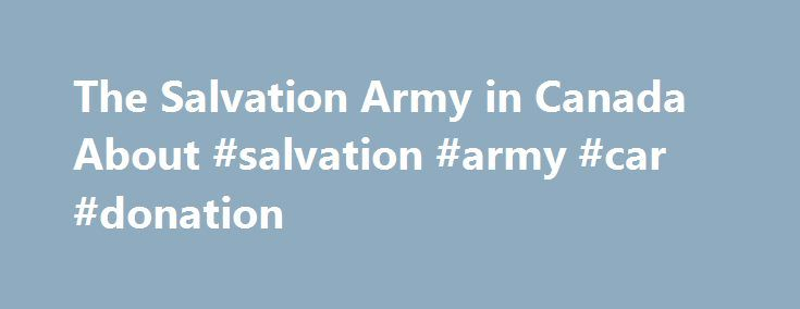 The Salvation Army in Canada About #salvation #army #car #donation http://usa.nef2.com/the-salvation-army-in-canada-about-salvation-army-car-donation/  # About The Salvation Army is an international Christian organization that began its work in Canada in 1882 and has grown to become the largest non-governmental direct provider of social services in the country. The Salvation Army gives hope and support to vulnerable people today and everyday in 400 communities across Canada and more than 120…