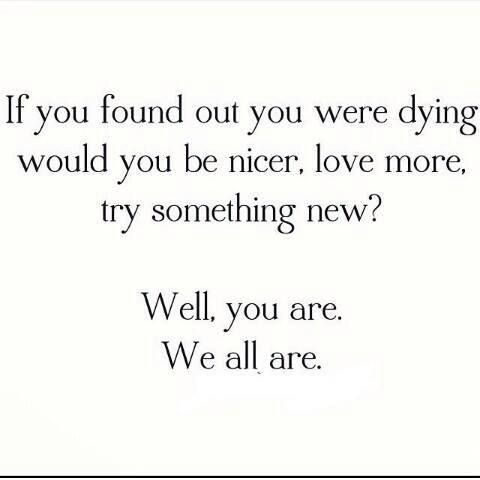 If you found out you were dying would you be nicer, love more, try something new? Well, you are. We all are. #WordsToLiveBy
