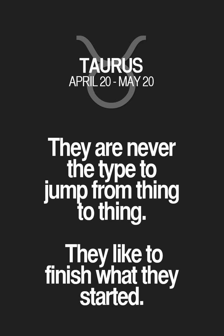 They are never the type to jump from thing to thing. They like to finish what they started. Taurus | Taurus Quotes | Taurus Horoscope | Taurus Zodiac Signs