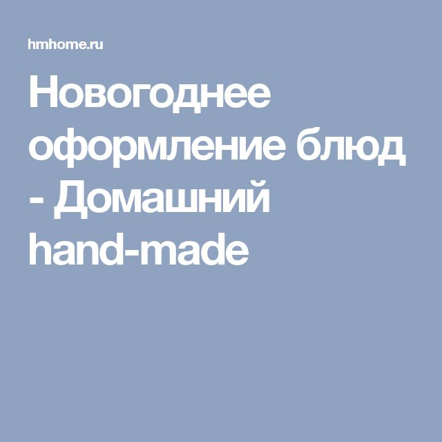 Новогоднее оформление блюд - Домашний hand-made