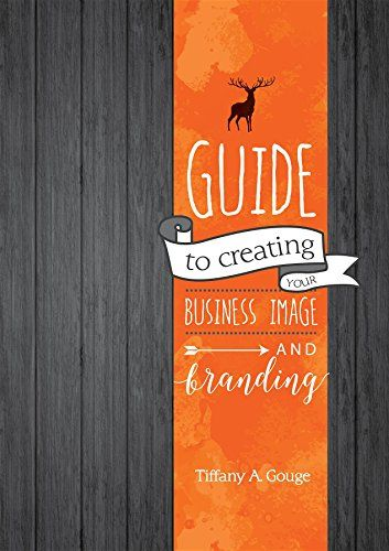 Guide to Creating Your Business Image and Branding by Tiffany A Gouge