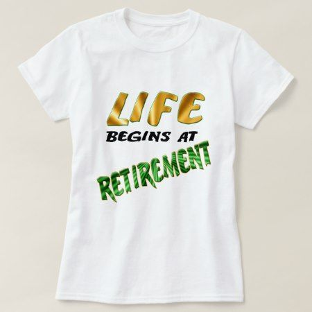 Life Begins At Retirement T-Shirt - tap, personalize, buy right now!