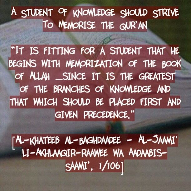 """A Student Of Knowledge Should Strive To Memorise the Qur'an """"It is fitting for a student that he begins with memorization of the Book of Allah –since it is the greatest of the branches of knowledge and that which should be placed first and given precedence."""" [Al-Khateeb al-Baghdaadee - Al-Jaami' li-Akhlaaqir-Raawee wa Aadaabis-Saami', 1/106]"""
