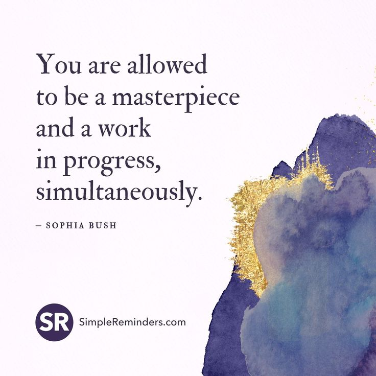 You are allowed to be a masterpiece and a work in progress simultaneously....... We ALL are!