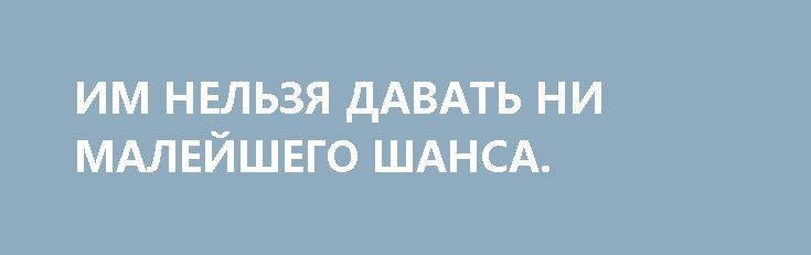 ИМ НЕЛЬЗЯ ДАВАТЬ НИ МАЛЕЙШЕГО ШАНСА. http://rusdozor.ru/2017/03/29/im-nelzya-davat-ni-malejshego-shansa/  Есть в России социальная прослойка, которая способна существовать (ментально и физически) лишь участвуя в непрерывном процессе уничтожения России и её народа. Эти люди называют себя «либералами», но с либерализмом они ничего общего не имеют, для них либерализм – прикрытие их ...
