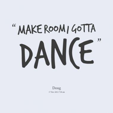 """Make room I gotta dance."" #Dance #Quote #atlanta"