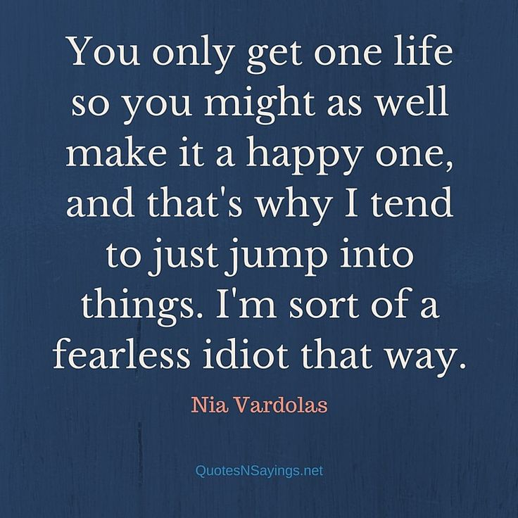 "Nia Vardolas quote - ""You only get one life so you might as well make it a happy one..."""