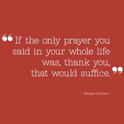 """If the only prayer you said in your whole life was, thank you, that would suffice."" -- Meister Eckhart #printable"