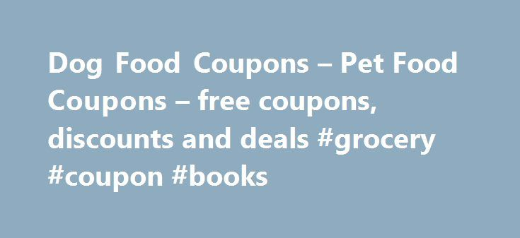 Dog Food Coupons – Pet Food Coupons – free coupons, discounts and deals #grocery #coupon #books http://coupons.remmont.com/dog-food-coupons-pet-food-coupons-free-coupons-discounts-and-deals-grocery-coupon-books/  #pet food coupons # Dog Food Coupons Most of us love our pets, especially dog owners. We only want what's best for our dogs and if anything, we treat them like they're our extended family. Their diet is so important to them, especially for preserving longevity and health for them…