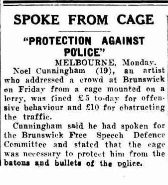Hunger and desperation had a radicalising effect on some during the Depression. In 1933 Noel Counihan, a young artist in Brunswick Vic, defied police by speaking from a locked cage on a cart chained to a balustrade. Counihan (1913-1986) was a painter, cartoonist and illustrator noted for his socialist-realist style and radical outlook. Years later, the Free Speech memorial was built on the spot to commemorate the free speech fights by workers and the unemployed Northern Star 23 May 1933…