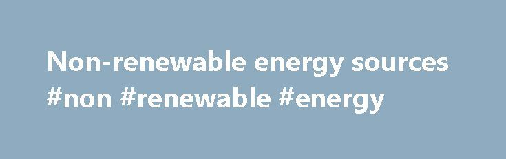 Non-renewable energy sources #non #renewable #energy http://energy.remmont.com/non-renewable-energy-sources-non-renewable-energy-4/  #non renewable energy # Non-renewable energy sources Energy comes from many sources, and to describe these sources we use two terms: renewable and non-renewable. Non-renewable energy resources cannot be replaced […]