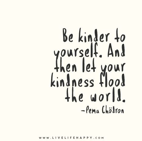 Be kinder to yourself. And then let your kindness flood the world. - Pema Chödron