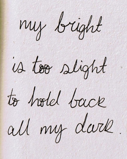 'my bright is too slight to hold back all my dark'