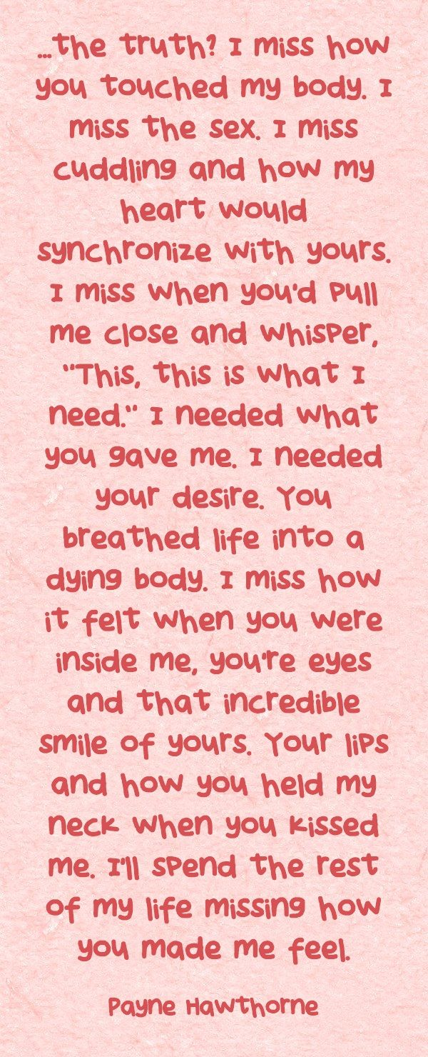 ...the truth? I miss how you touched my body. I miss the sex. I miss cuddling and how my heart would synchronize with yours. I miss when you'd pull me close and whisper, This, this is what I need. I needed what you gave me. I needed your desire. You breathed life into a dying body. I miss how it felt when you were inside me, you're eyes and that incredible smile of yours. Your lips and how you held my neck when you kissed me. I'll spend the rest of my life missing how you...