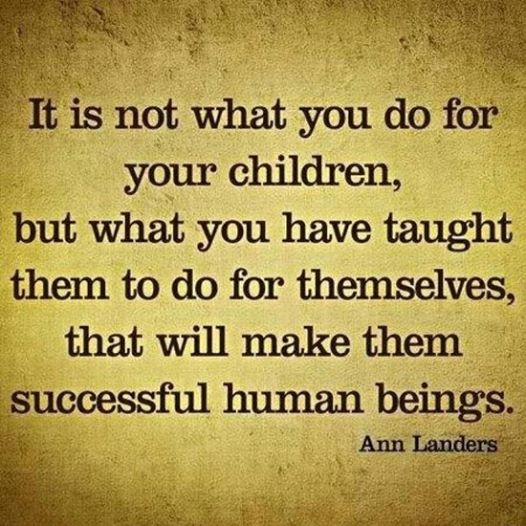 ` it is not what you do for your children but what you have taught them to do for themselves that will make them successful human beings