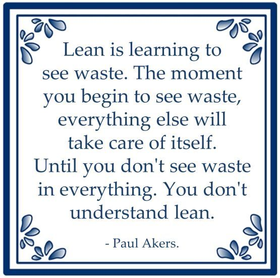 Lean is learning to see waste. The moment you begin to see waste, everything else will take care of itself. Until you don't see waste in everything. You don't understand lean. - Paul Akers