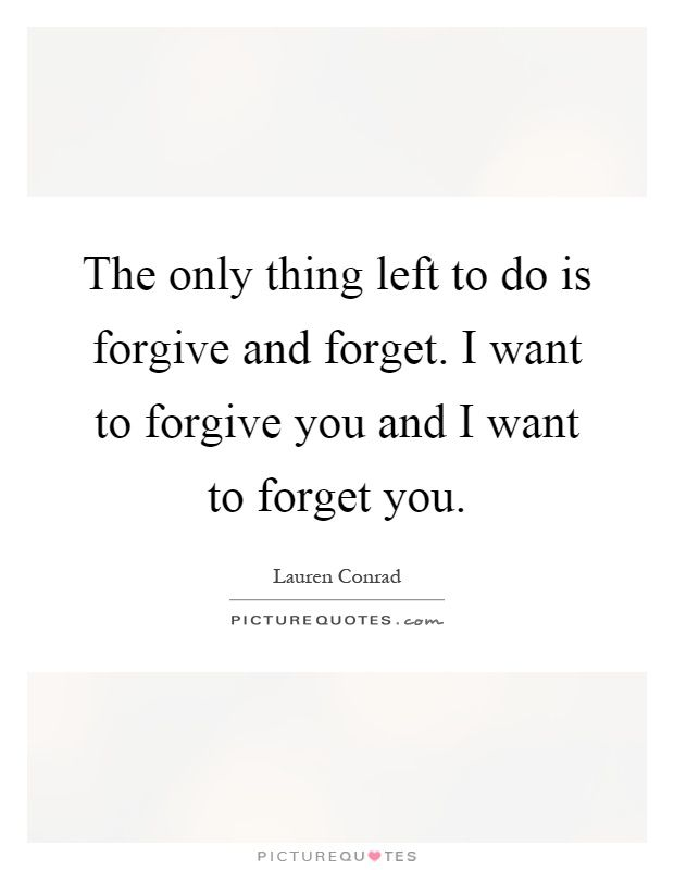 The only thing left to do is forgive and forget. I want to forgive you and I want to forget you. Lauren Conrad quotes on PictureQuotes.com.