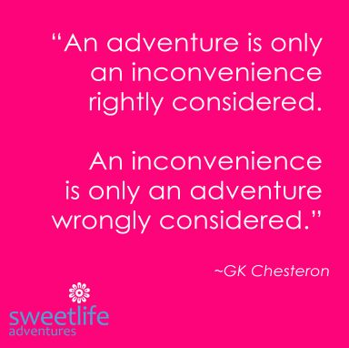 """""""An adventure is only an inconvenience rightly considered. An inconvenience is only an adventure wrongly considered."""" ~GK Chesteron"""