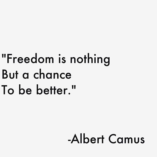 Freedom is nothing but a chance to be better ~ Albert Camus #existentialism