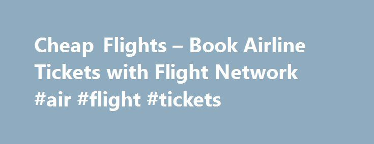 Cheap Flights – Book Airline Tickets with Flight Network #air #flight #tickets http://tickets.remmont.com/cheap-flights-book-airline-tickets-with-flight-network-air-flight-tickets/  Best Purchase Guarantee Book and you can cancel for free. Flight Network is the largest travel agency that is both owned and operated in Canada, and we love helping Canadians (...Read More)