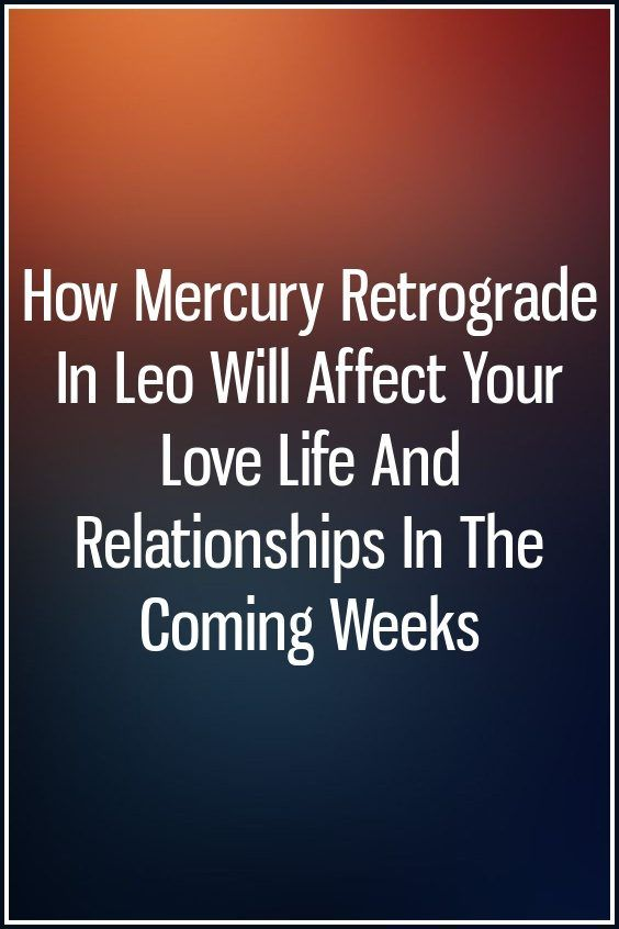 How Mercury Retrograde In Leo Will Affect Your Love Life And