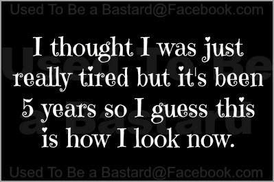 """I thought I was just """"really"""" tired, but it's been 5 years. I guess this is how I'm supposed to look =/ #humor #funny"""