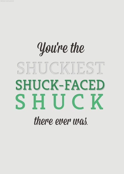 Minho quote - You're the shuckiest shuck-faced shuck there ever was! (The Maze Runner)