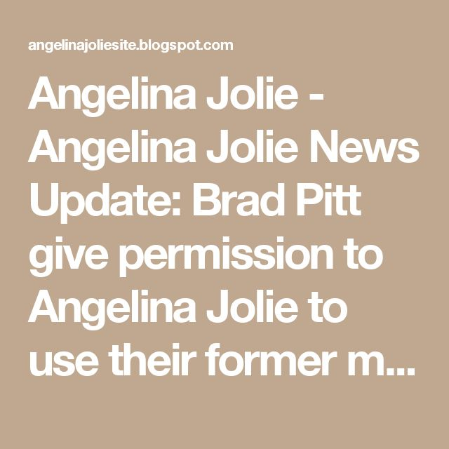 Angelina Jolie - Angelina Jolie News Update: Brad Pitt give permission to Angelina Jolie to use their former main residence in Los Feliz