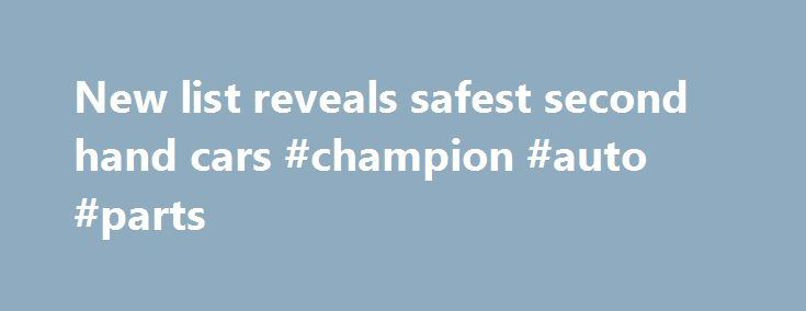New list reveals safest second hand cars #champion #auto #parts http://italy.remmont.com/new-list-reveals-safest-second-hand-cars-champion-auto-parts/  #2nd hand cars # New list reveals safest second hand cars 7 SEPTEMBER, 2010 A new list of the safest used cars will provide essential information to Victorians, rating the performance of vehicles in protecting occupants and other road users in a crash, Roads and Ports Minister Tim Pallas announced today. Mr Pallas today released the 2010 Used…