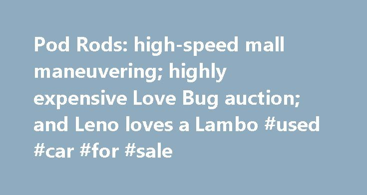 Pod Rods: high-speed mall maneuvering; highly expensive Love Bug auction; and Leno loves a Lambo #used #car #for #sale http://remmont.com/pod-rods-high-speed-mall-maneuvering-highly-expensive-love-bug-auction-and-leno-loves-a-lambo-used-car-for-sale/  #insurance auto auction # Pod Rods: high-speed mall maneuvering; highly expensive Love Bug auction; and Leno loves a Lambo This Thanksgiving weekend Pod Rods gives thanks to those who hit the mall in smokin' Nissan Zs; buy a piece of automotive…