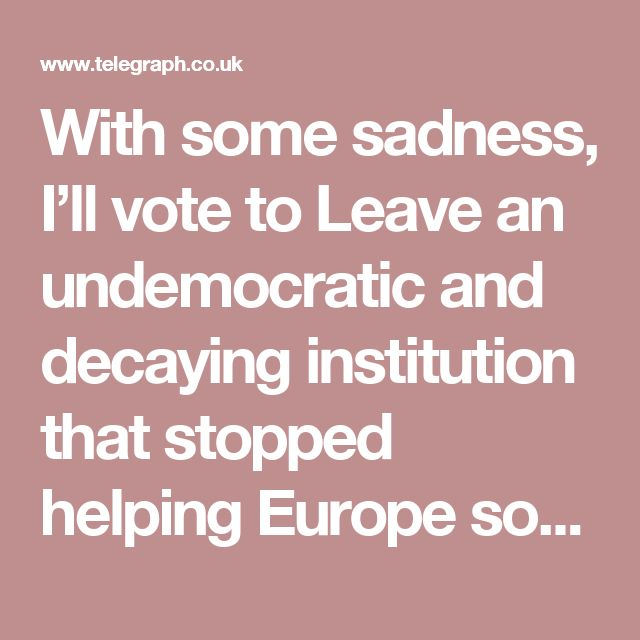With some sadness, I'll vote to Leave an undemocratic and decaying institution that stopped helping Europe some time ago