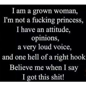 I am a grown woman, not a fucking princess.  I have an attitude, opinions, a very loud voice, and one hell of a right hook.  Believe me when I say I got this shit.