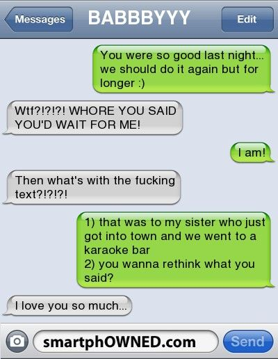 BABBBYYYyou were so good last night... we should do it again but for longer :) | wtf?!?!?! WHORE YOU SAID YOU'D WAIT FOR ME! | I am! | then what's with the fucking text?!?!?! | 1) that was to my sister who just got into town and we went to a karaoke bar 2) you wanna rethink what you said? | I love you so much...