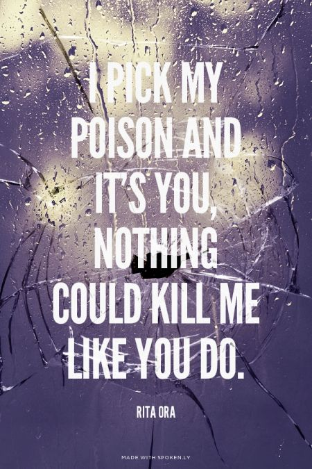 """I pick my poison and it's you, nothing could kill me like you do."""