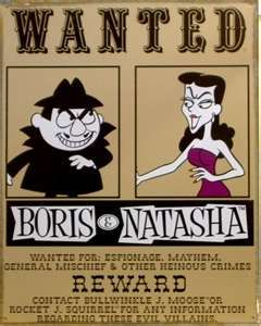 Rocky and Bullwinkle - Boris and Natasha Badenov (get it?? Bad Enough) hahahaaa