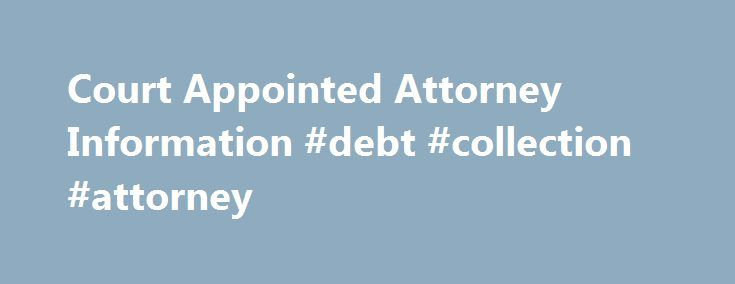 Court Appointed Attorney Information #debt #collection #attorney http://attorney.remmont.com/court-appointed-attorney-information-debt-collection-attorney/  #court appointed attorney Court Appointed Attorney Information Qualifications Persons arrested and arraigned on a criminal warrant/charge are given the opportunity to apply for court appointed counsel at their initial court appearance. The Circuit and District Courts appoint qualified private attorneys to represent individuals accused of…