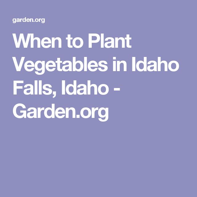 When to Plant Vegetables in Idaho Falls, Idaho - Garden.org