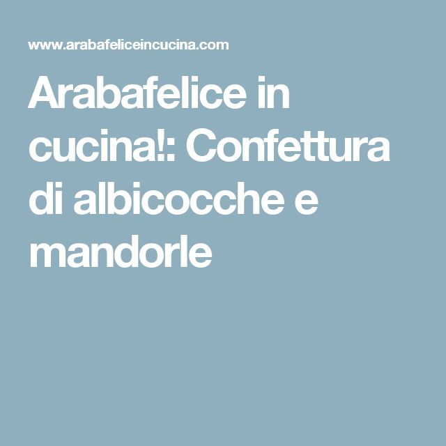 Arabafelice in cucina!: Confettura di albicocche e mandorle