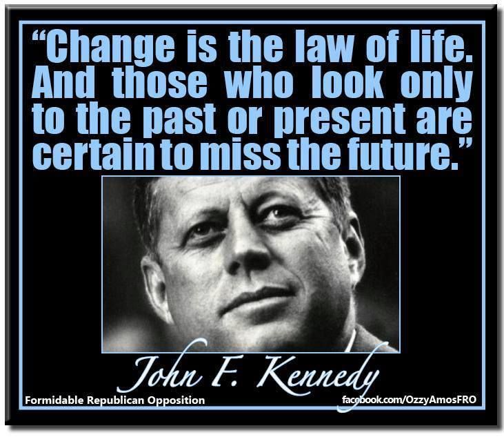 John F Kennedy Death Quotes: Change Is Inevitable. You Either Change By Designs Or By