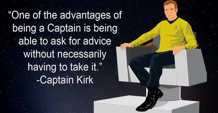 Captain James T. Kirk (William Shatner or Chris Pine) on listening to advice, but not necessarily having to accept said advice.