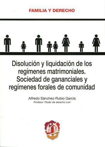 Disolución y liquidación de los regímenes matrimoniales : sociedad de gananciales y regímenes forales de comunidad / Alfredo Sánchez-Rubio García. Reus, 2016