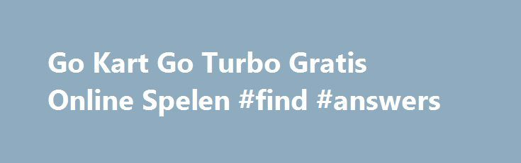 Go Kart Go Turbo Gratis Online Spelen #find #answers http://answer.remmont.com/go-kart-go-turbo-gratis-online-spelen-find-answers/  #go spel # Go Kart Go Turbo Online Gratis Spel. Welkom op Spelle.nl de leukste games verzameld op één website! Dagelijks worden er nieuwe gratis spelletjes toegevoegd. Spelle.nl heeft de meeste online spellen van Nederland, ook leuke kinderspelletjes. Deze spelletjeswebsite heeft allerlei soorten spele zoals: Avontuur Spelletjes. Aktie Spelletjes. Race…