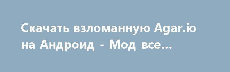 Скачать взломанную Agar.io на Андроид - Мод все открыто http://droid-vip.ru/ekshen/2602-skachat-vzlomannuyu-agario-na-android-mod-vse-otkryto.html  Отличная игра Agar.io на Андроид - продуманный экшен от продвинутого разработчика Miniclip.com. Предлагаемый объем внутренней памяти для инсталляции Зависит от устройства, можно выбрать внешнюю память для установки, проверьте наличие нужного объема для хорошего процесса переноса нужных файлов. Обновите версию своей системы в настройках устройства…
