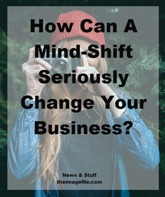 how can a mind-shift seriously change your business | blog.theimagefile.com