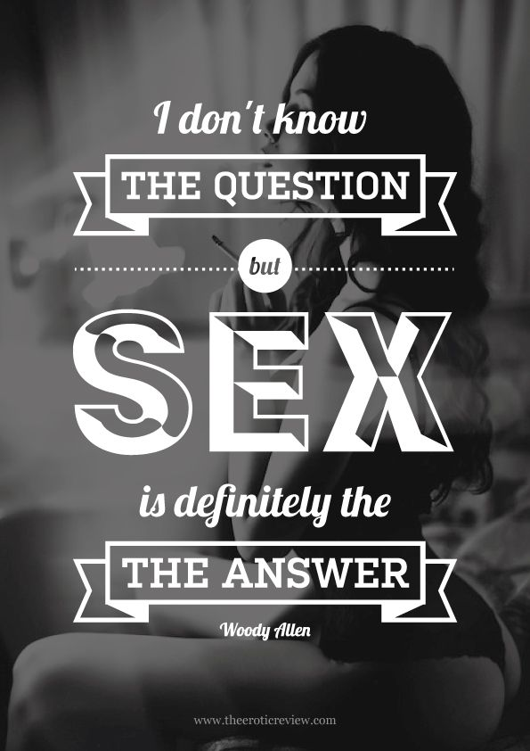 I don't know the question, but sex is definitely the answer - woody allen This is so me!