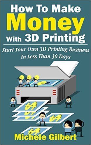 How To Make Money With 3D Printing: Start Your Own 3D Printing Business In Less Than 30 Days (3d printing for beginners, Make Money At Home How To Series Book 1), Michele Gilbert, eBook - Amazon.com