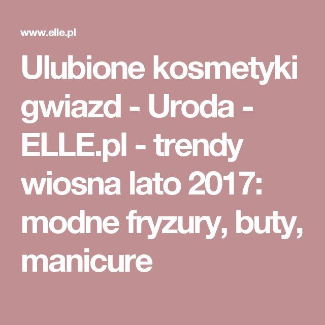 Ulubione kosmetyki gwiazd - Uroda  - ELLE.pl - trendy wiosna lato 2017: modne fryzury, buty, manicure