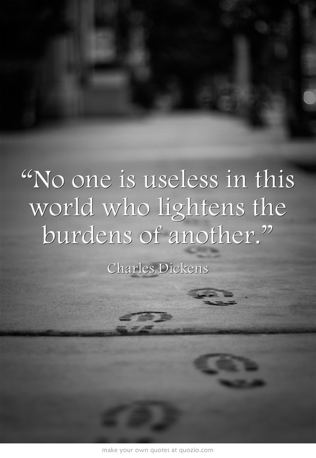 """No one is useless in this world who lightens the burdens of..."