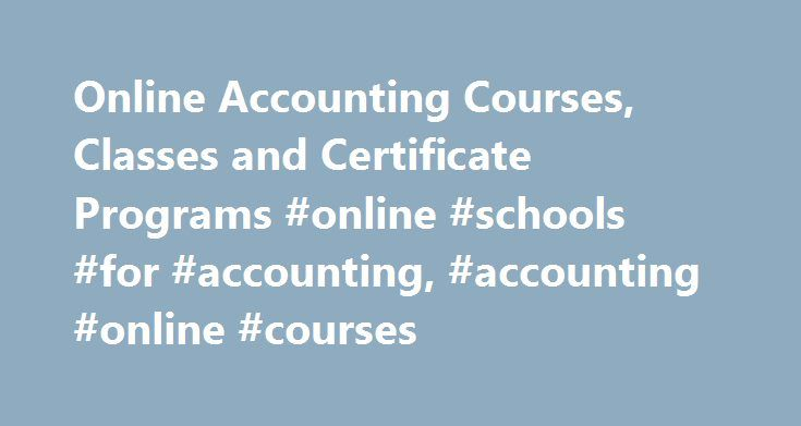 Online Accounting Courses, Classes and Certificate Programs #online #schools #for #accounting, #accounting #online #courses http://tanzania.remmont.com/online-accounting-courses-classes-and-certificate-programs-online-schools-for-accounting-accounting-online-courses/  # Online Accounting Courses, Classes and Certificate Programs Accounting with Computers, General Auditing Bookkeeping Financial Accounting Managerial Accounting Taxation, General Essential Information Online accounting courses…